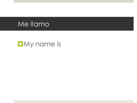 Me llamo My name is. ¿Cómo te llamas? What is your name?