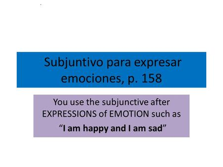 Subjuntivo para expresar emociones, p. 158 You use the subjunctive after EXPRESSIONS of EMOTION such as I am happy and I am sad.