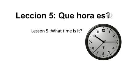 Leccion 5: Que hora es? Lesson 5 :What time is it?