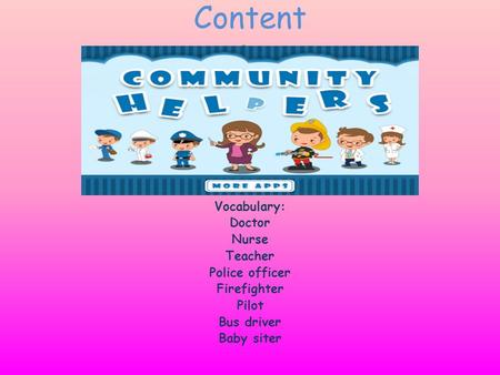 Content D Vocabulary: Doctor Nurse Teacher Police officer Firefighter Pilot Bus driver Baby siter.
