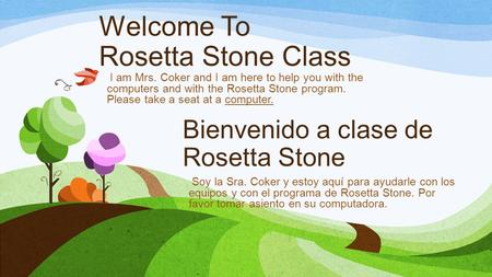 Welcome To Rosetta Stone Class I am Mrs. Coker and I am here to help you with the computers and with the Rosetta Stone program. Please take a seat at a.