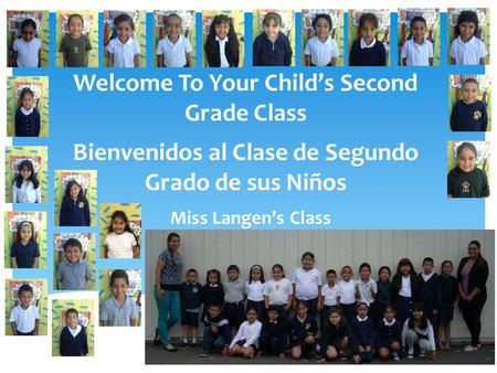 Welcome To Your Childs Second Grade Class Bienvenidos al Clase de Segundo Grado de sus Niños Miss Langens Class.