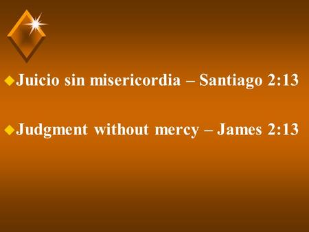 U Juicio sin misericordia – Santiago 2:13 u Judgment without mercy – James 2:13.