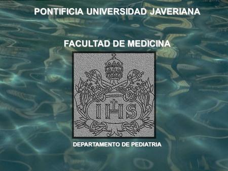 PONTIFICIA UNIVERSIDAD JAVERIANA FACULTAD DE MEDICINA DEPARTAMENTO DE PEDIATRIA.