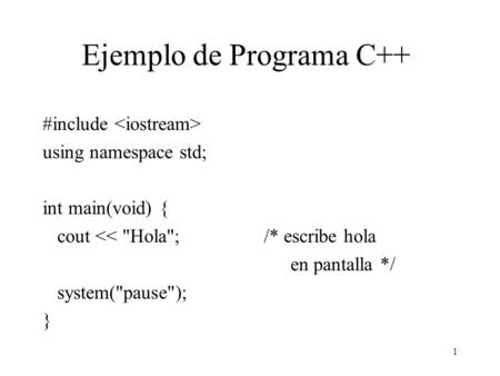 1 Ejemplo de Programa C++ #include using namespace std; int main(void) { cout << Hola; /* escribe hola en pantalla */ system(pause); }