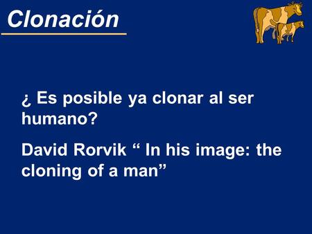 Clonación ¿ Es posible ya clonar al ser humano? David Rorvik In his image: the cloning of a man.