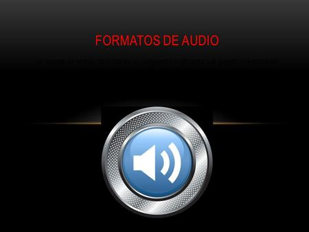 Un formato de archivo de audio es un contenedor multimedia que guarda una grabación de audio (música, voces, etc.). FORMATOS DE AUDIO.