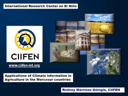 International Research Center on El Niño Applications of Climate information in Agriculture in the Mercosur countries www.ciifen-int.org Rodney Martínez.