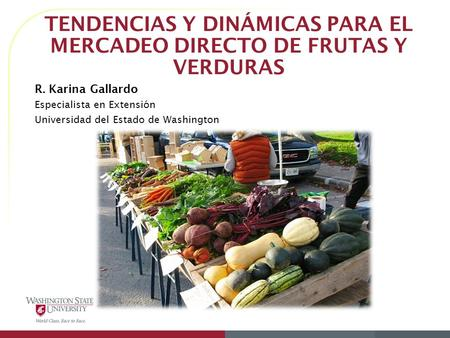 TENDENCIAS Y DINÁMICAS PARA EL MERCADEO DIRECTO DE FRUTAS Y VERDURAS R. Karina Gallardo Especialista en Extensión Universidad del Estado de Washington.