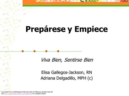 Prepárese y Empiece Viva Bien, Sentirse Bien Elisa Gallegos-Jackson, RN Adriana Delgadillo, MPH (c) Copyright © 2009 The Regents of the University of California,