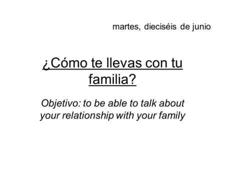 ¿Cómo te llevas con tu familia? Objetivo: to be able to talk about your relationship with your family martes, dieciséis de junio.