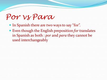 Por vs Para In Spanish there are two ways to say for. Even though the English preposition for translates in Spanish as both : por and para they cannot.