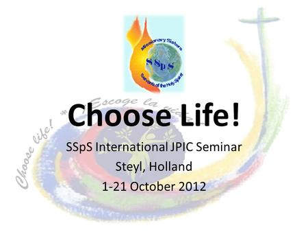Choose Life! SSpS International JPIC Seminar Steyl, Holland 1-21 October 2012.