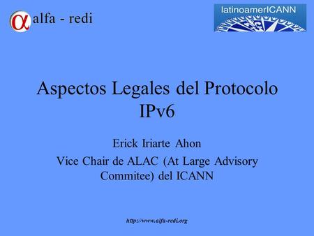 Aspectos Legales del Protocolo IPv6 Erick Iriarte Ahon Vice Chair de ALAC (At Large Advisory Commitee) del ICANN.