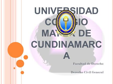 UNIVERSIDAD COLEGIO MAYOR DE CUNDINAMARC A Facultad de Derecho Derecho Civil General.