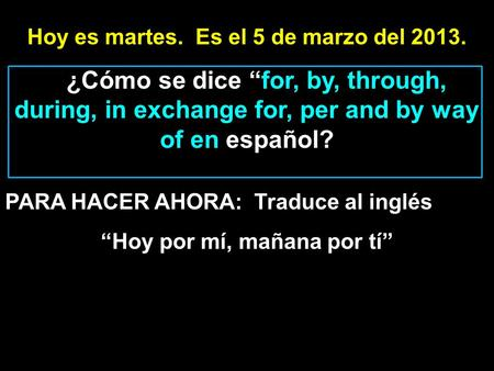Hoy es martes. Es el 5 de marzo del 2013. ¿Cómo se dice for, by, through, during, in exchange for, per and by way of en español? PARA HACER AHORA: Traduce.