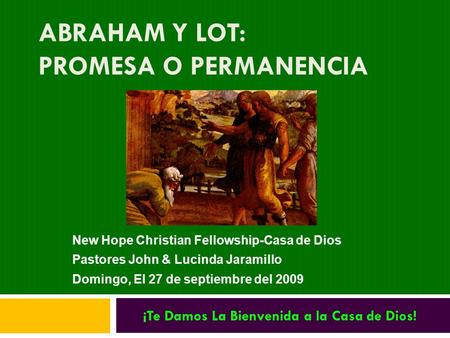 ABRAHAM Y LOT: PROMESA O PERMANENCIA New Hope Christian Fellowship-Casa de Dios Pastores John & Lucinda Jaramillo Domingo, El 27 de septiembre del 2009.