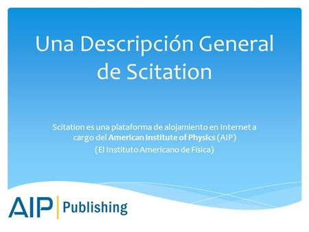 Una Descripción General de Scitation Scitation es una plataforma de alojamiento en Internet a cargo del American Institute of Physics (AIP) (El Instituto.