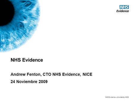 NHS Evidence – provided by NICE NHS Evidence Andrew Fenton, CTO NHS Evidence, NICE 24 Noviembre 2009.
