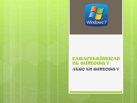 CARACTERÍSTICAS DE WINDOWS 7 AERO EN WINDOWS 7. Incluye un diseño de cristal transparente con atractivas animaciones generando un aspecto agradable a.