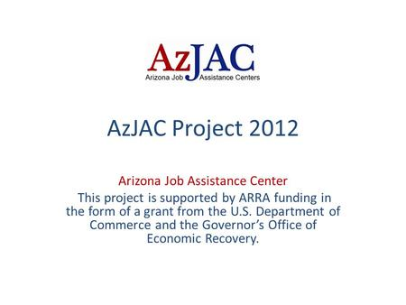 AzJAC Project 2012 Arizona Job Assistance Center This project is supported by ARRA funding in the form of a grant from the U.S. Department of Commerce.