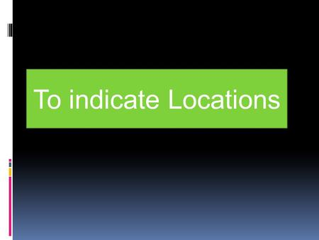 To indicate Locations. Procedure: To indicate location you have to use: Verb estar (to be) + prepositions.