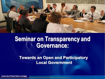 Www.tecvirtual.itesm.mx/gap Seminar on Transparency and Governance: Towards an Open and Participatory Local Government.