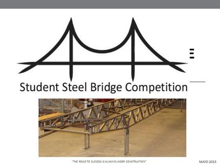 STUDENT STEEL BRIDGE COMPETITION MAYO 2013 THE ROAD TO SUCCESS IS ALWAYS UNDER CONSTRUCTION.