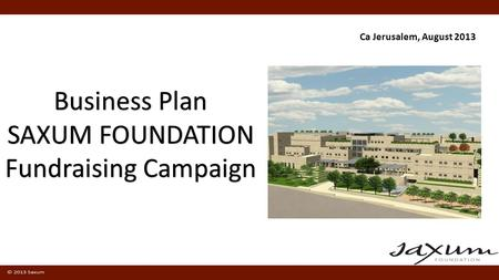 Business Plan SAXUM FOUNDATION Fundraising Campaign Ca Jerusalem, August 2013.