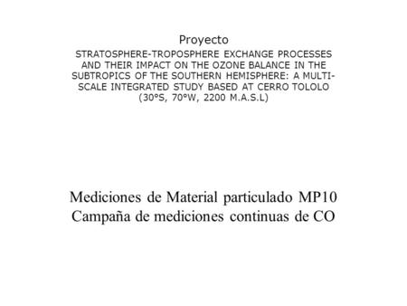 Mediciones de Material particulado MP10 Campaña de mediciones continuas de CO Proyecto STRATOSPHERE-TROPOSPHERE EXCHANGE PROCESSES AND THEIR IMPACT ON.