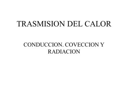 TRASMISION DEL CALOR CONDUCCION. COVECCION Y RADIACION.