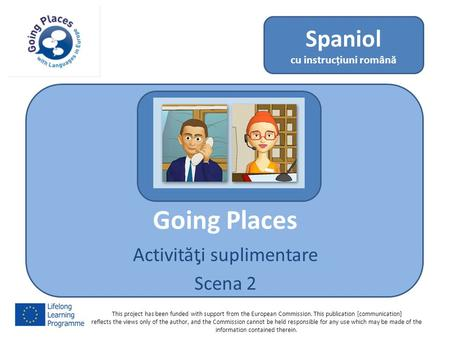 Going Places Activităƫi suplimentare Scena 2 Spaniol cu instrucțiuni română This project has been funded with support from the European Commission. This.