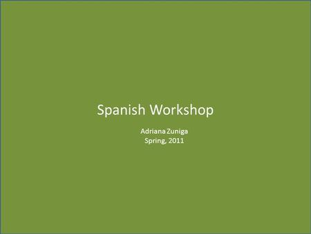 Spanish Workshop Adriana Zuniga Spring, 2011.