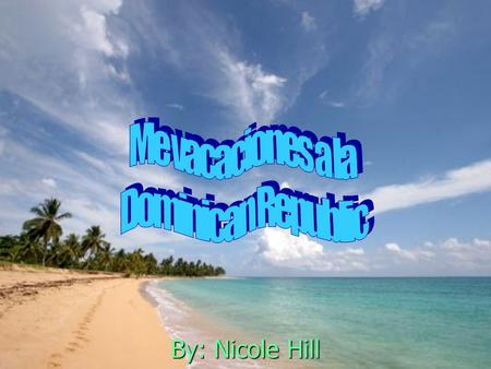 Me vacaciones a la Dominican Republic By: Nicole Hill.