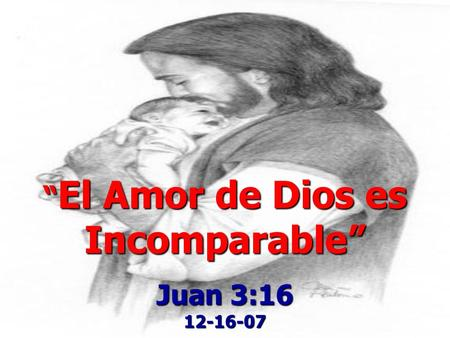El Amor de Dios es Incomparable El Amor de Dios es Incomparable Juan 3:16 12-16-07.