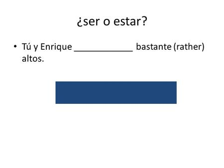 ¿ser o estar? Tú y Enrique ____________ bastante (rather) altos. son/attribute.