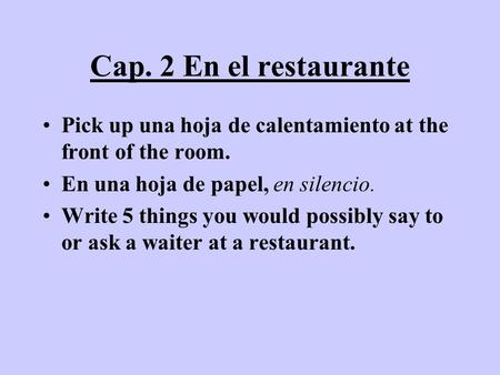Cap. 2 En el restaurante Pick up una hoja de calentamiento at the front of the room. En una hoja de papel, en silencio. Write 5 things you would possibly.