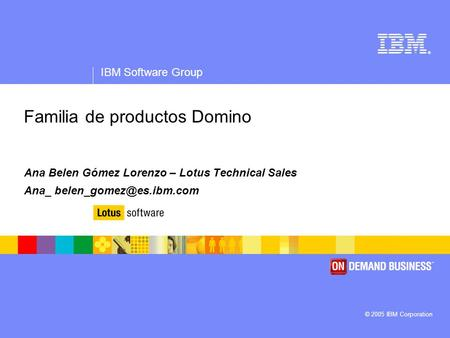 ® IBM Software Group © 2005 IBM Corporation Familia de productos Domino Ana Belen Gómez Lorenzo – Lotus Technical Sales Ana_
