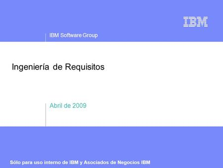 IBM Software Group Sólo para uso interno de IBM y Asociados de Negocios IBM Ingeniería de Requisitos Abril de 2009.