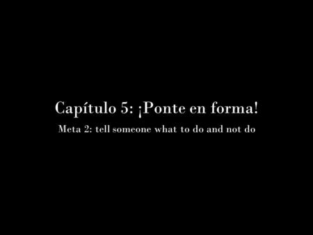 Capítulo 5: ¡Ponte en forma! Meta 2: tell someone what to do and not do.