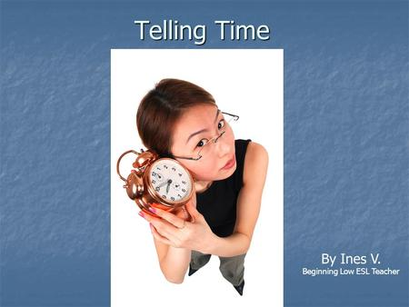 Telling Time By Ines V. Beginning Low ESL Teacher.
