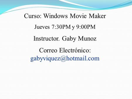 Curso: Windows Movie Maker Jueves 7:30PM y 9:00PM Instructor. Gaby Munoz Correo Electrónico: