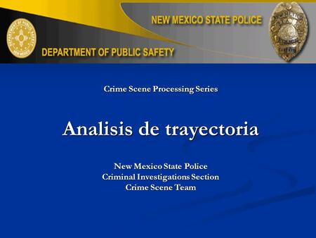 Crime Scene Processing Series Analisis de trayectoria New Mexico State Police Criminal Investigations Section Crime Scene Team.
