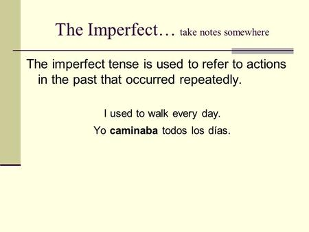 The Imperfect… take notes somewhere The imperfect tense is used to refer to actions in the past that occurred repeatedly. I used to walk every day. Yo.