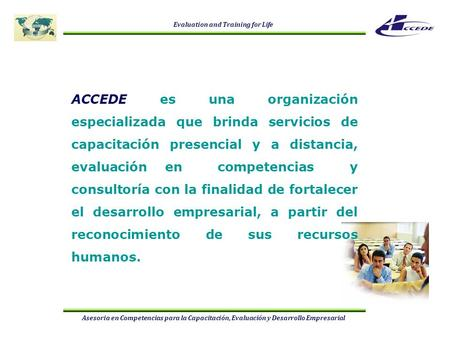 Evaluation and Training for Life Asesoria en Competencias para la Capacitación, Evaluación y Desarrollo Empresarial ACCEDE es una organización especializada.