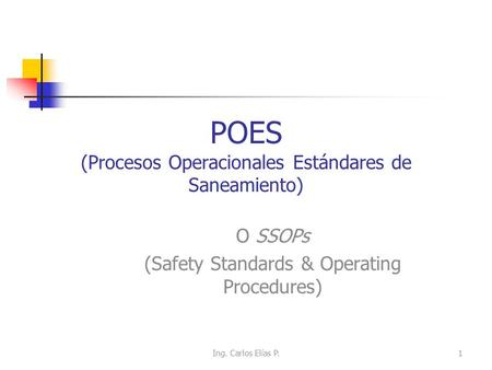 POES (Procesos Operacionales Estándares de Saneamiento) O SSOPs (Safety Standards & Operating Procedures) Ing. Carlos Elías P.1.