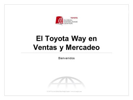 © 2007 Toyota Global Knowledge Center www.toyotagkc.com El Toyota Way en Ventas y Mercadeo Bienvenidos.