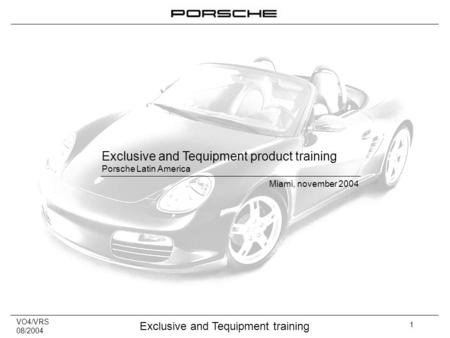 VO4/VRS 08/2004 Exclusive and Tequipment training 1 Exclusive and Tequipment product training Porsche Latin America Miami, november 2004.
