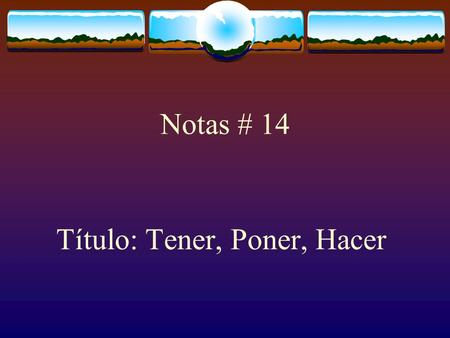 Notas # 14 Título: Tener, Poner, Hacer The Verb TENER The verb TENER, which means to have follows the pattern of other -er verbs.