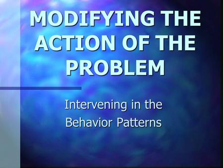 MODIFYING THE ACTION OF THE PROBLEM Intervening in the Behavior Patterns.